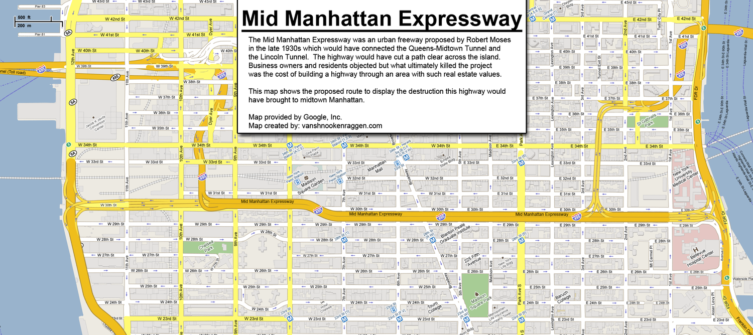 Mid Manhattan Expressway | The Mid Manhattan Expressway was an urban freeway proposed by Robert Moses in the late 1930s which would have connected the Queens-Midtown Tunnel and the Lincoln Tunnel.  The highway would have cut a path clear across the island. Business owners and residents objected but what ultimately killed the project was the high cost of building a highway in an area with such high real estate values.
